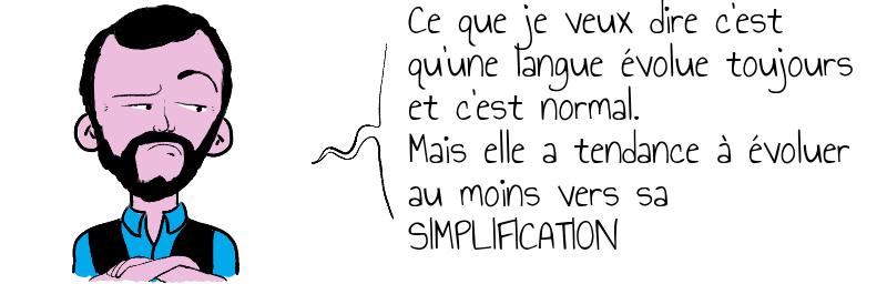 Ce que je veux dire c'est qu'une langue évolue toujours et c'est normal.Mais elle a tendance à évoluerau moins vers sa SIMPLIFICATION