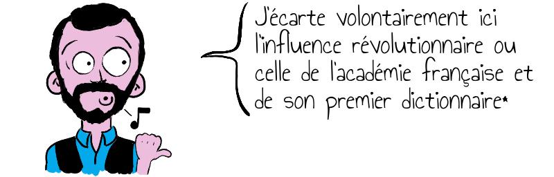 J'écarte volontairement ici l'influence révolutionnaire ou celle de l'académie française et de son premier dictionnaire*