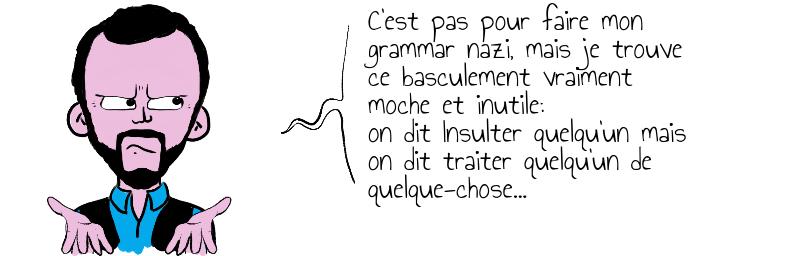C'est pas pour faire mon grammar nazi, mais je trouve  ce basculement vraiment moche et inutile on dit Insulter quelqu'un mais on dit traiter quelqu'un de quelque-chose...